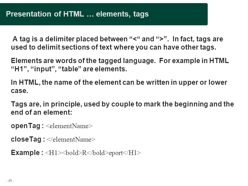 "- 48 - Presentation of HTML … elements, tags A tag is a delimiter placed between "" "". In fact, tags are used to delimit sections of text where you can"