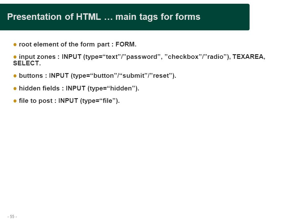 "- 55 - Presentation of HTML … main tags for forms root element of the form part : FORM. input zones : INPUT (type=""text""/""password"", ""checkbox""/""radio"