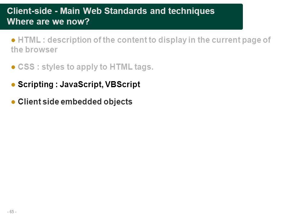 - 65 - Client-side - Main Web Standards and techniques Where are we now? HTML : description of the content to display in the current page of the brows