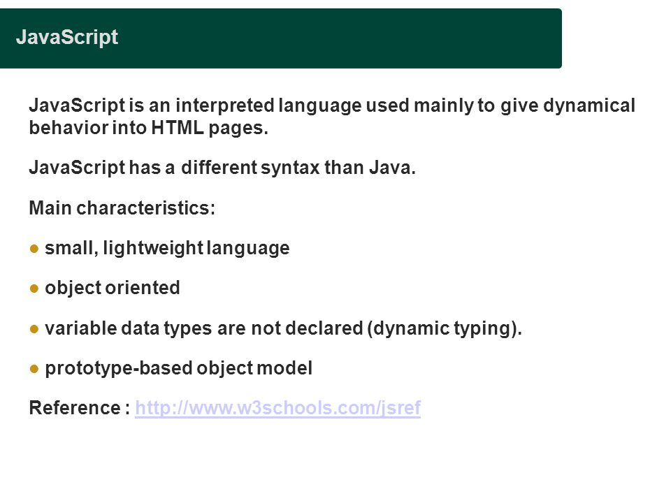 JavaScript JavaScript is an interpreted language used mainly to give dynamical behavior into HTML pages. JavaScript has a different syntax than Java.