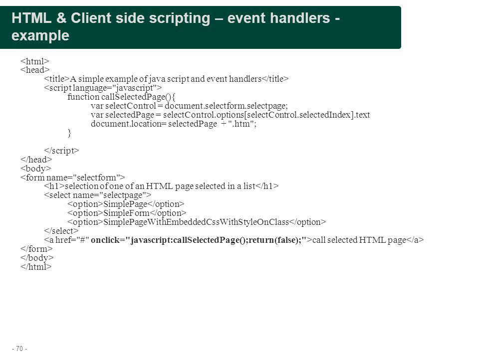 - 70 - HTML & Client side scripting – event handlers - example A simple example of java script and event handlers function callSelectedPage(){ var sel