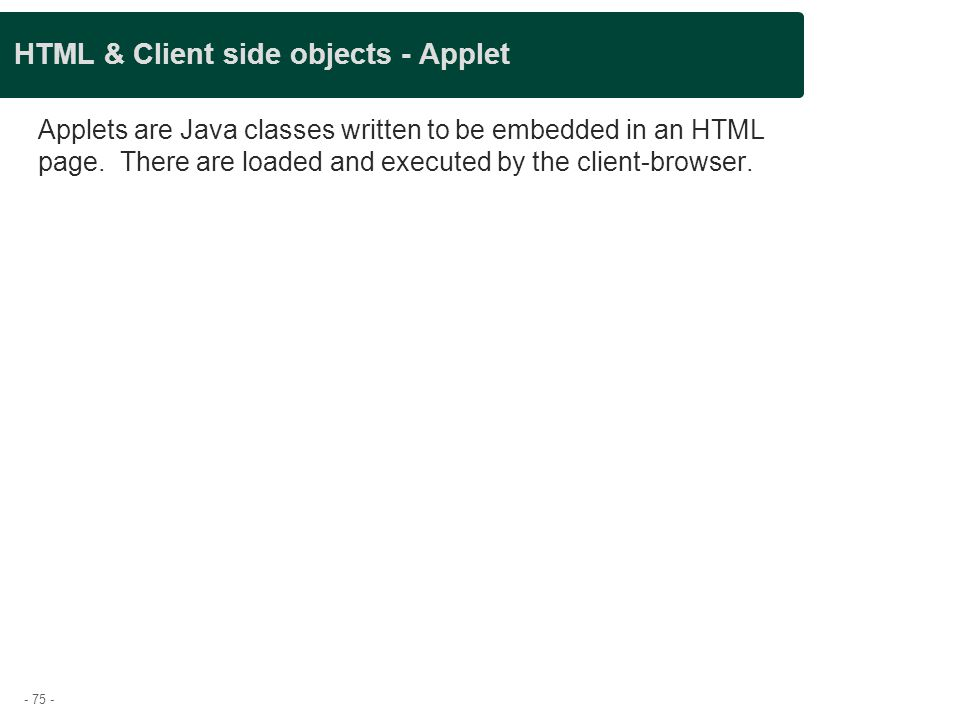 - 75 - HTML & Client side objects - Applet Applets are Java classes written to be embedded in an HTML page. There are loaded and executed by the clien