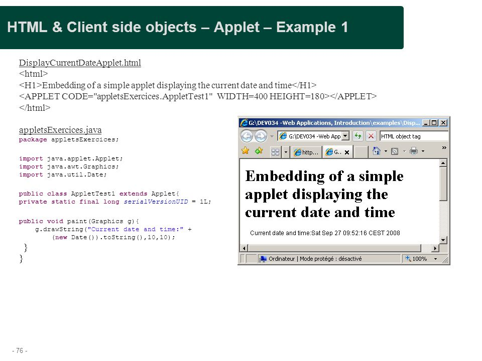 - 76 - HTML & Client side objects – Applet – Example 1 DisplayCurrentDateApplet.html Embedding of a simple applet displaying the current date and time
