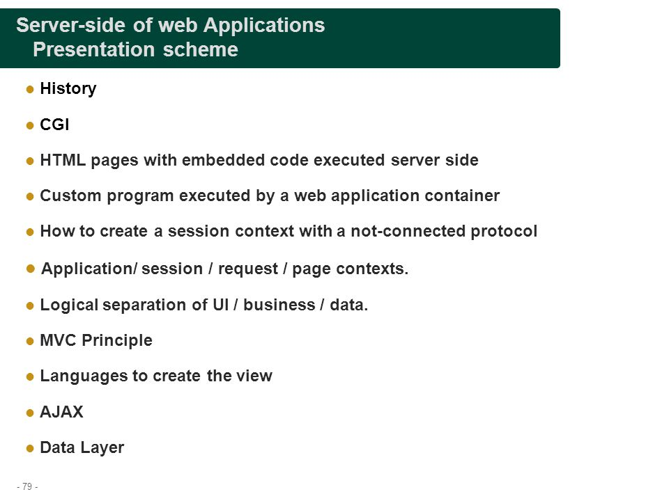- 79 - Server-side of web Applications Presentation scheme History CGI HTML pages with embedded code executed server side Custom program executed by a