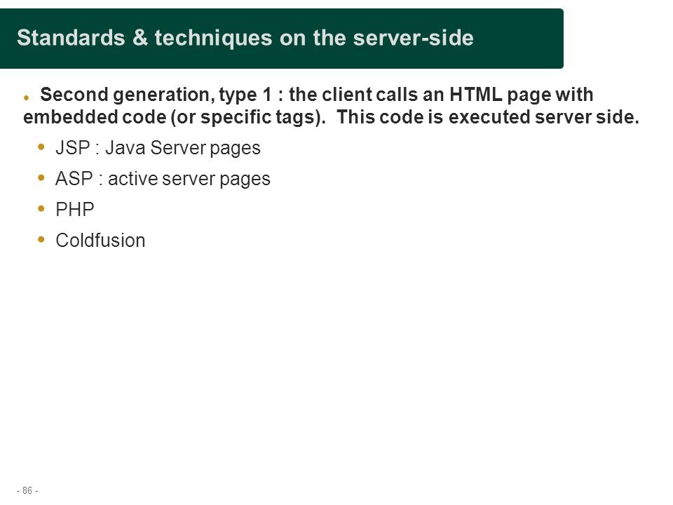 - 86 - Standards & techniques on the server-side Second generation, type 1 : the client calls an HTML page with embedded code (or specific tags). This