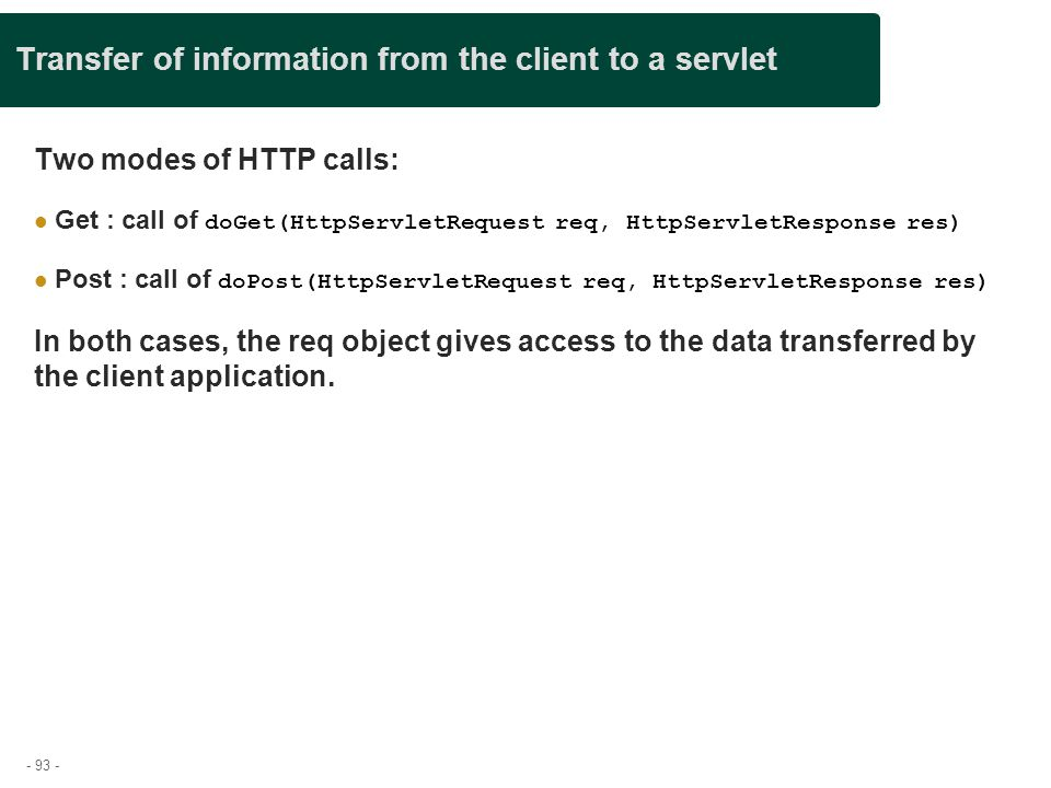 - 93 - Transfer of information from the client to a servlet Two modes of HTTP calls: Get : call of doGet(HttpServletRequest req, HttpServletResponse r