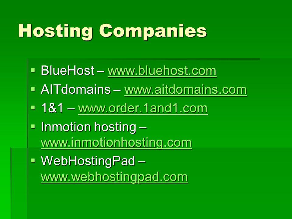 Hosting Companies  BlueHost – www.bluehost.com www.bluehost.com  AITdomains – www.aitdomains.com www.aitdomains.com  1&1 – www.order.1and1.com www.order.1and1.com  Inmotion hosting – www.inmotionhosting.com www.inmotionhosting.com  WebHostingPad – www.webhostingpad.com www.webhostingpad.com