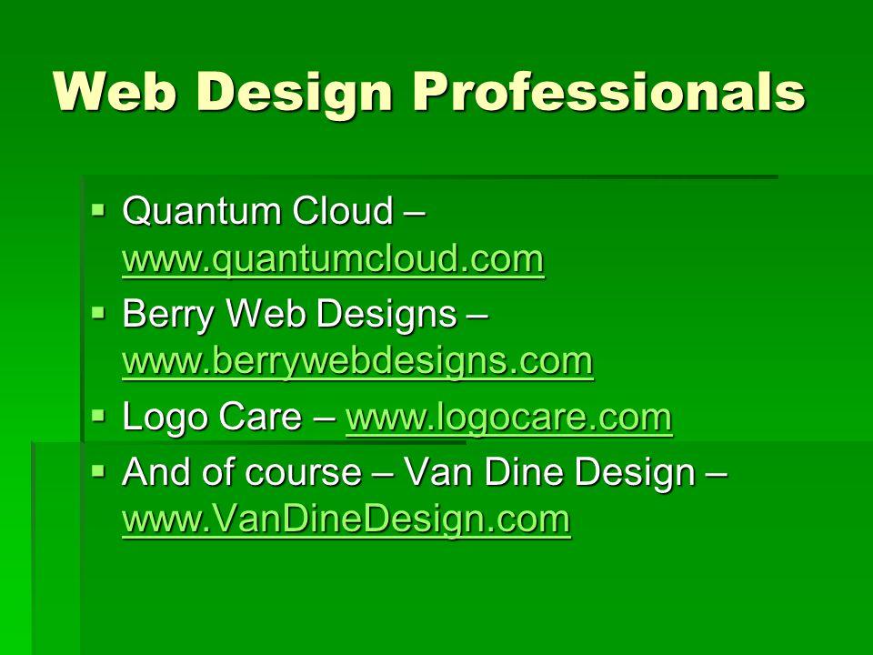 Web Design Professionals  Quantum Cloud – www.quantumcloud.com www.quantumcloud.com  Berry Web Designs – www.berrywebdesigns.com www.berrywebdesigns.com  Logo Care – www.logocare.com www.logocare.com  And of course – Van Dine Design – www.VanDineDesign.com www.VanDineDesign.com