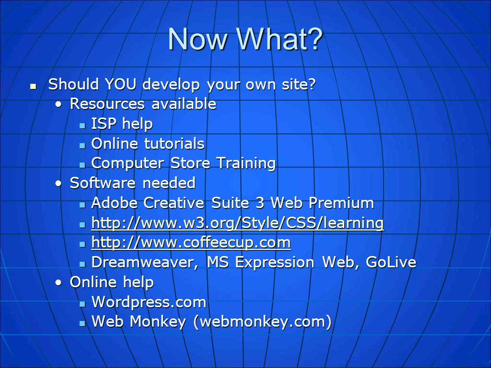Now What? Should YOU develop your own site? Should YOU develop your own site? Resources availableResources available ISP help ISP help Online tutorial