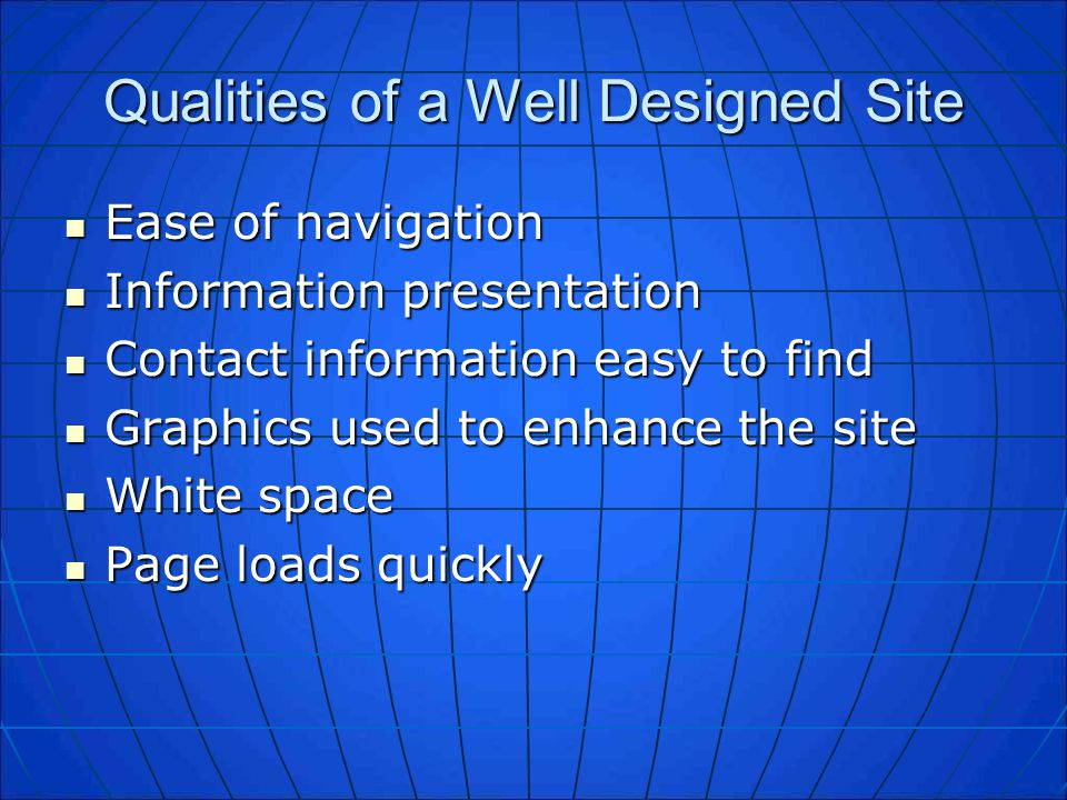 Qualities of a Well Designed Site Ease of navigation Ease of navigation Information presentation Information presentation Contact information easy to