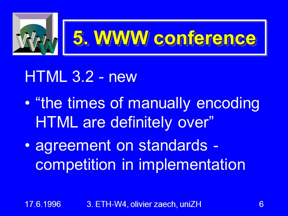 "17.6.19963. ETH-W4, olivier zaech, uniZH6 HTML 3.2 - new ""the times of manually encoding HTML are definitely over"" agreement on standards - competitio"