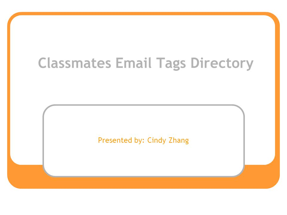 Classmates Email Tags Directory Presented by: Cindy Zhang