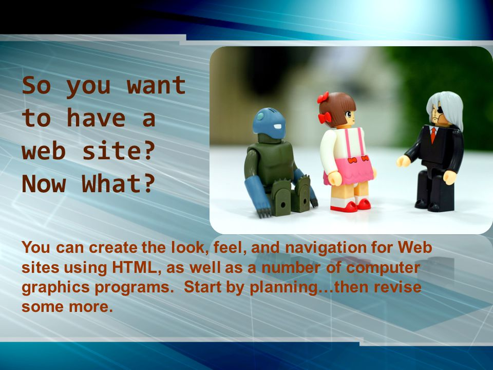 You can create the look, feel, and navigation for Web sites using HTML, as well as a number of computer graphics programs.