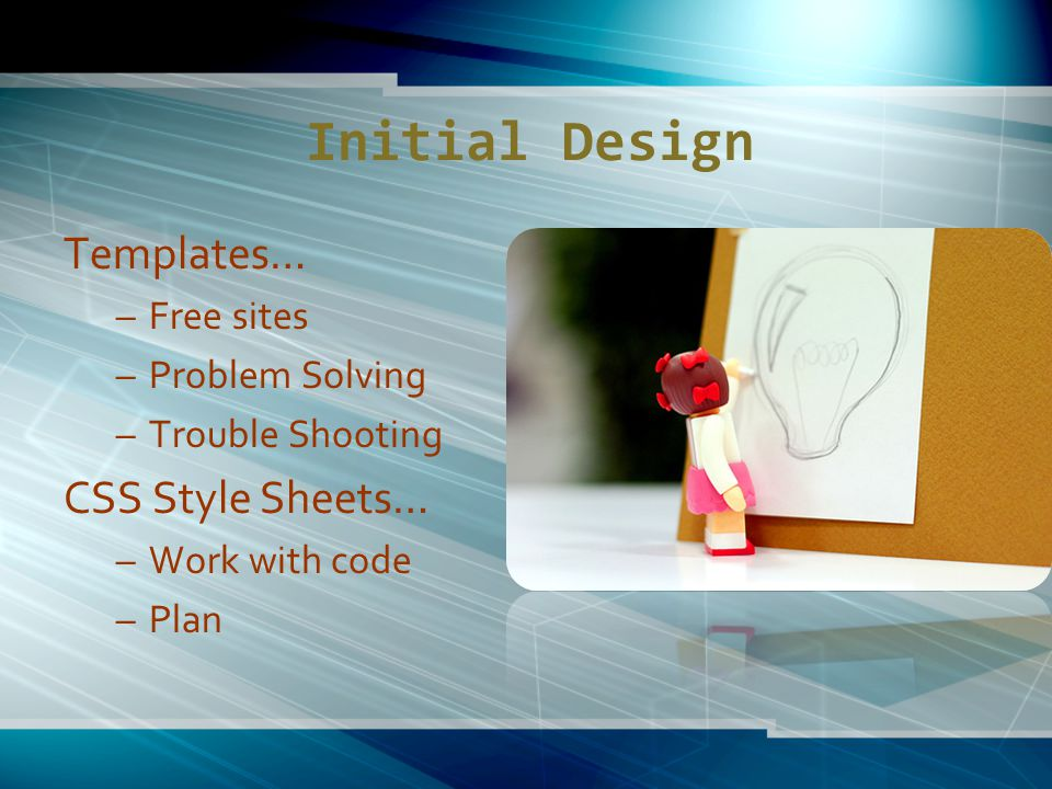 Initial Design Templates… –Free sites –Problem Solving –Trouble Shooting CSS Style Sheets… –Work with code –Plan