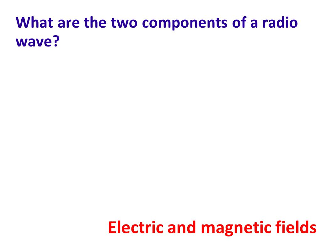 What are the two components of a radio wave? Electric and magnetic fields