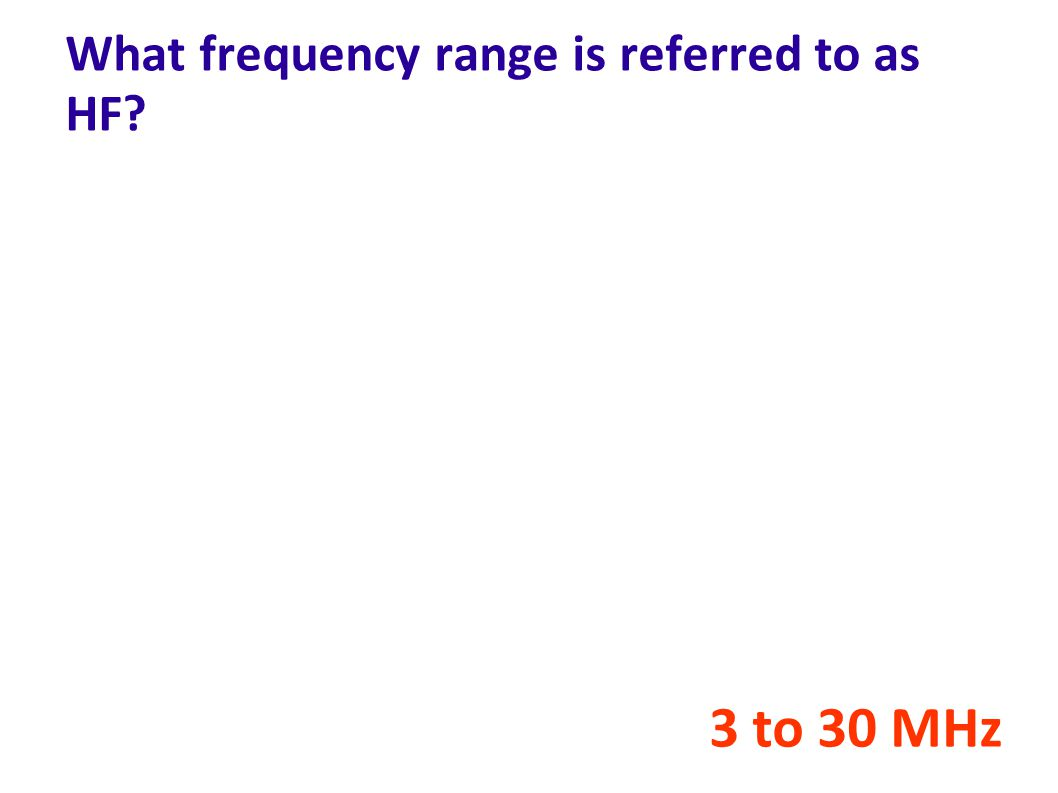 What frequency range is referred to as HF? 3 to 30 MHz