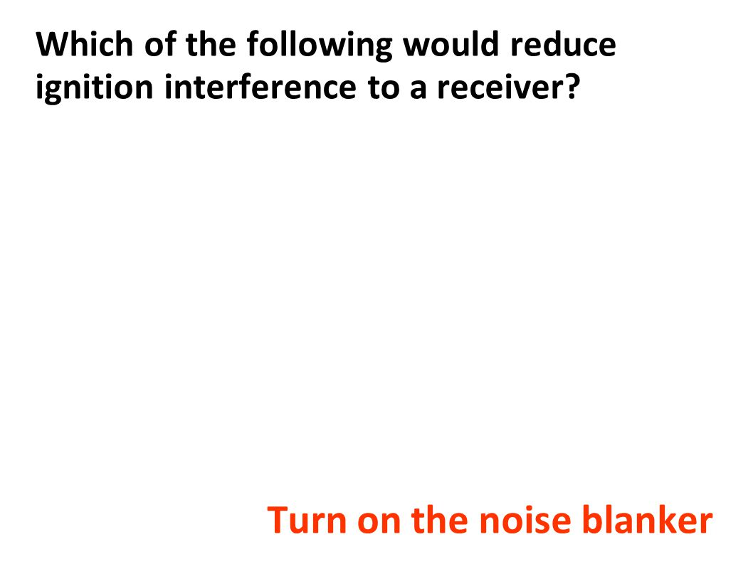 Which of the following would reduce ignition interference to a receiver? Turn on the noise blanker