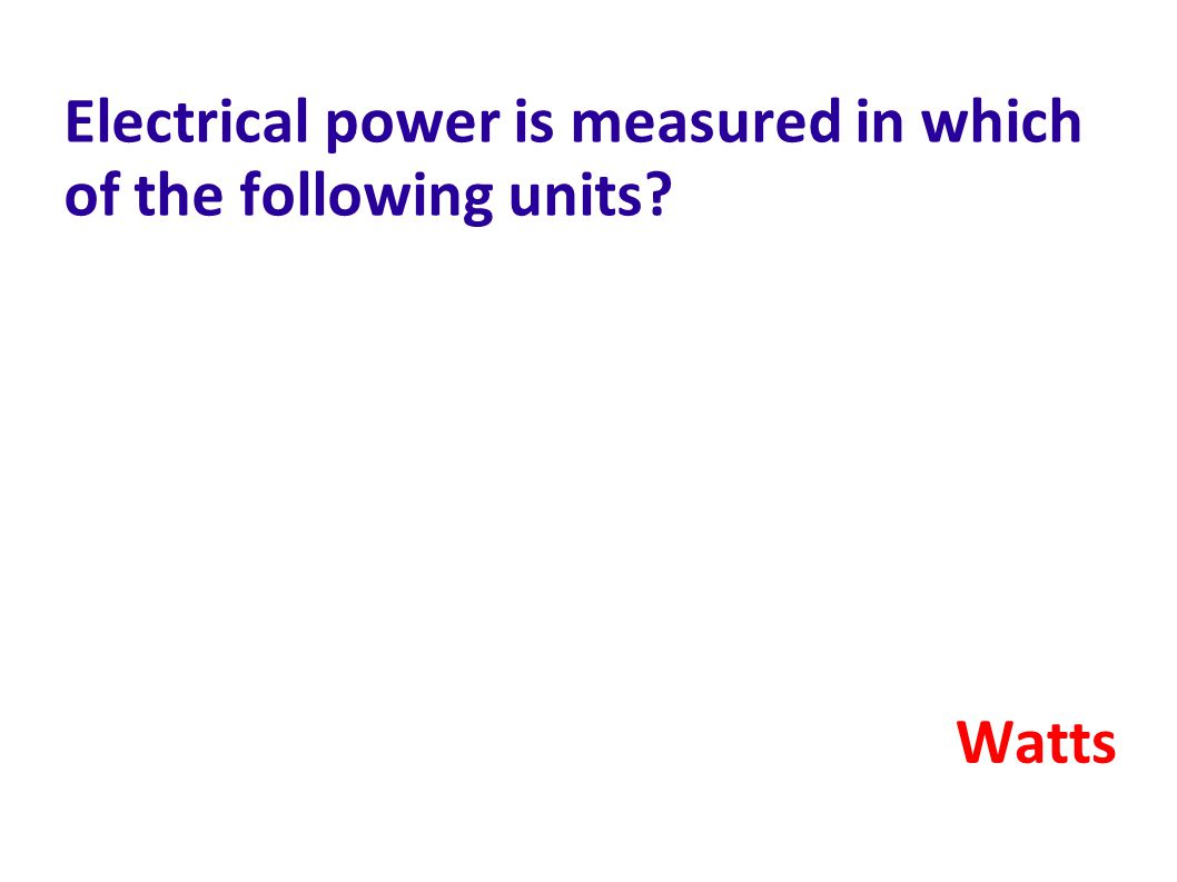 Electrical power is measured in which of the following units? Watts