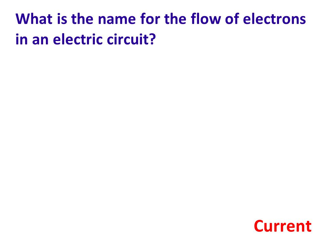 What is the name for the flow of electrons in an electric circuit? Current