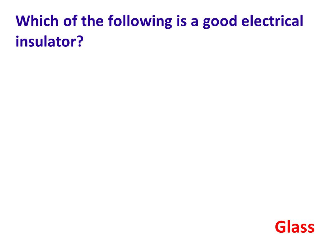 Which of the following is a good electrical insulator? Glass