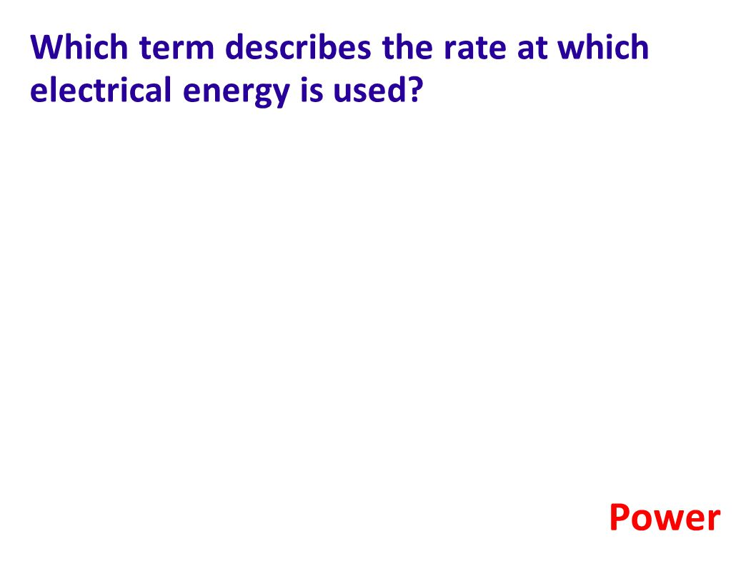 Which term describes the rate at which electrical energy is used? Power