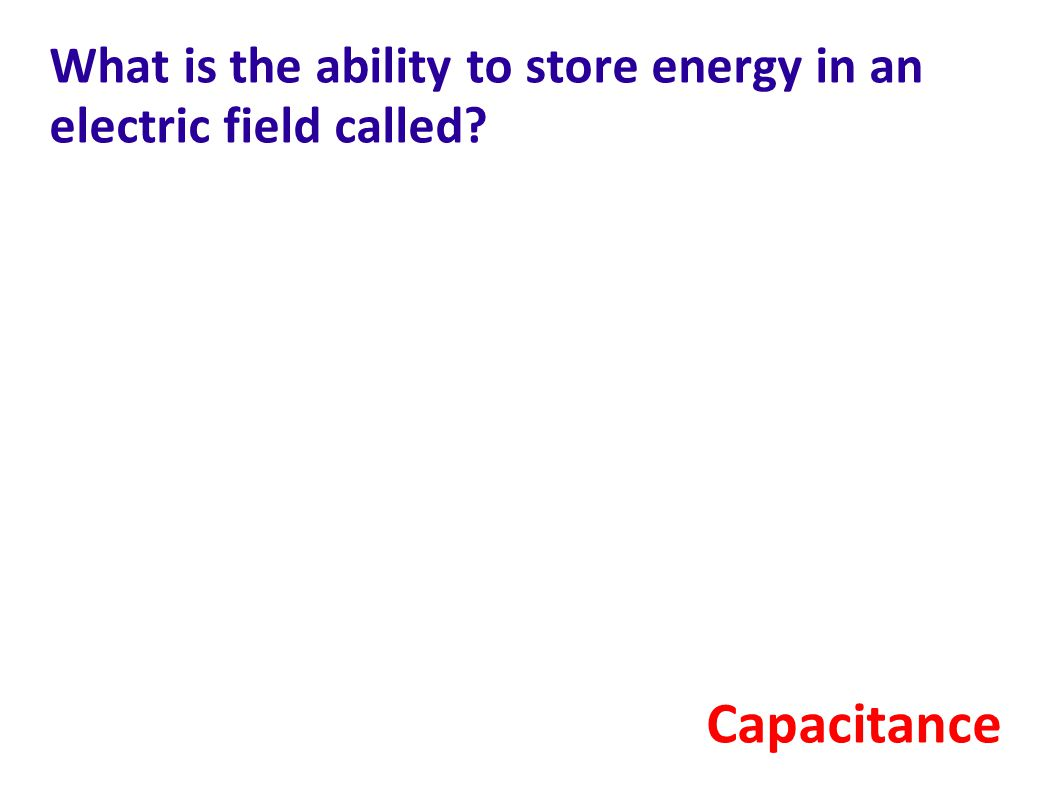 What is the ability to store energy in an electric field called? Capacitance