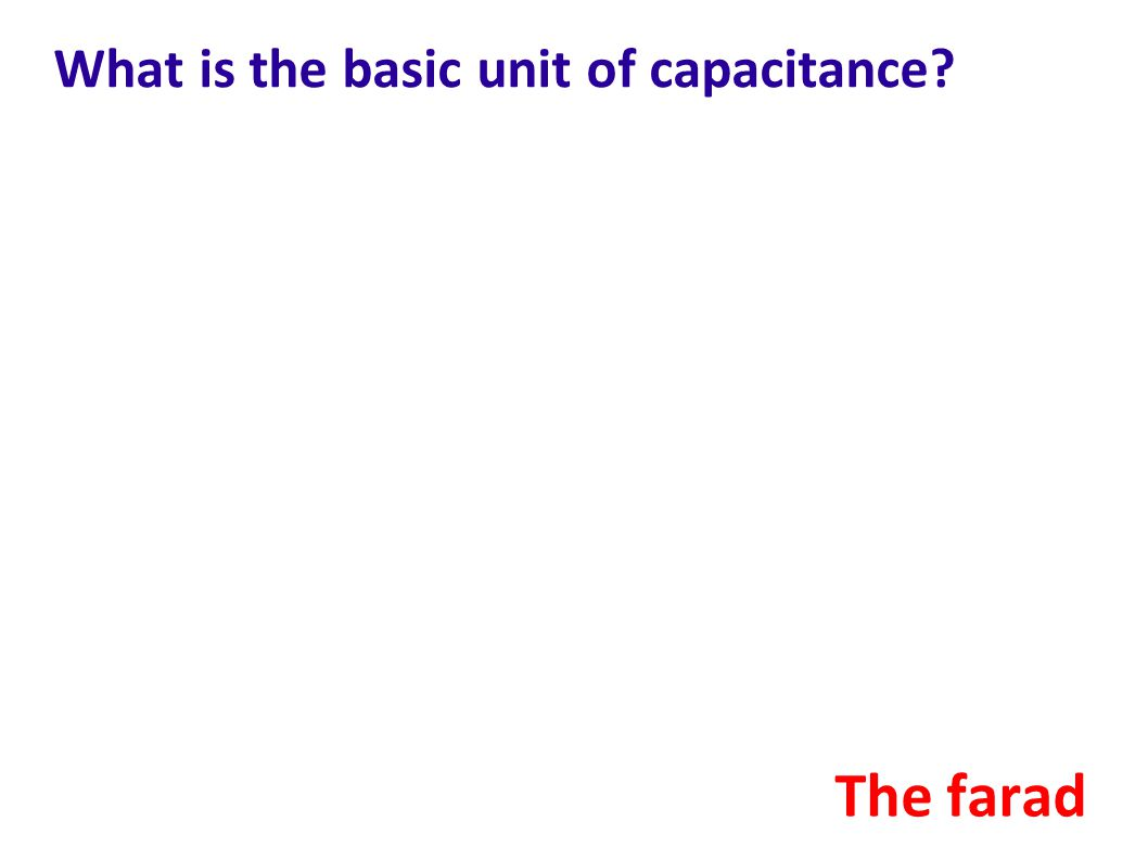 What is the basic unit of capacitance? The farad