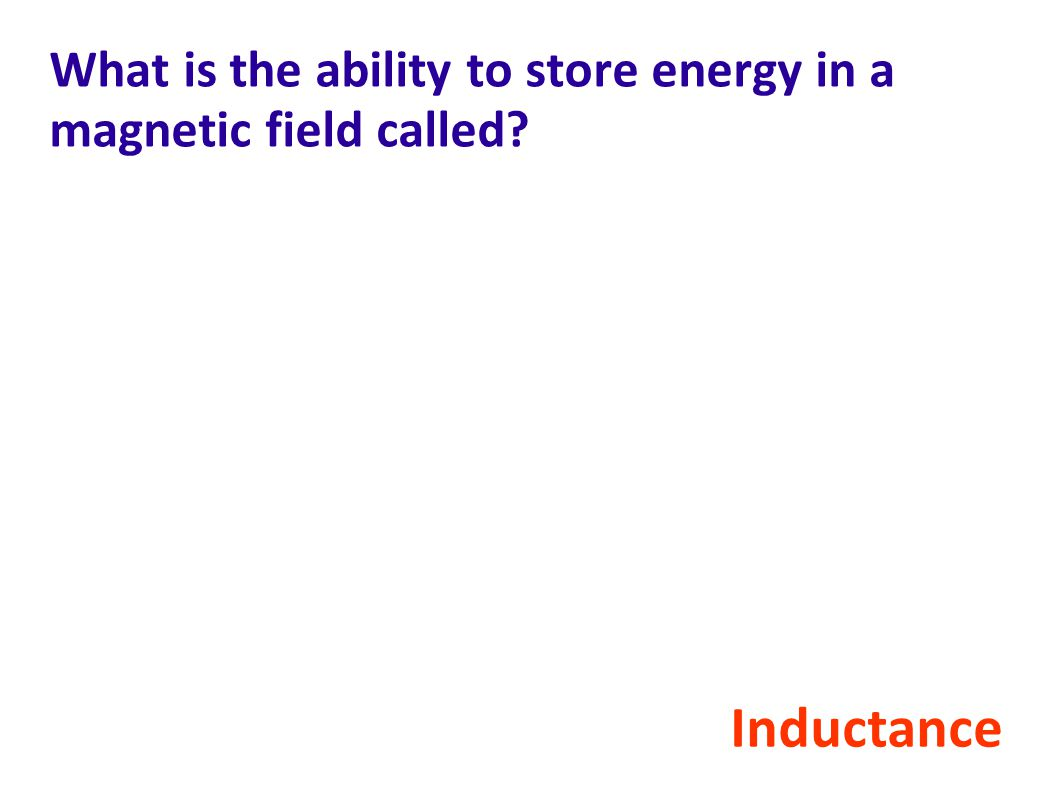 What is the ability to store energy in a magnetic field called? Inductance