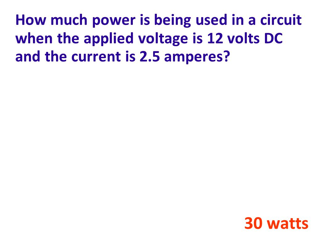 How much power is being used in a circuit when the applied voltage is 12 volts DC and the current is 2.5 amperes.