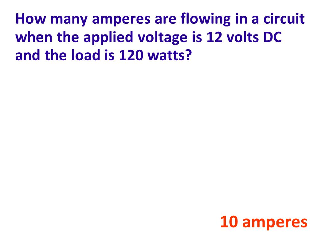 How many amperes are flowing in a circuit when the applied voltage is 12 volts DC and the load is 120 watts.