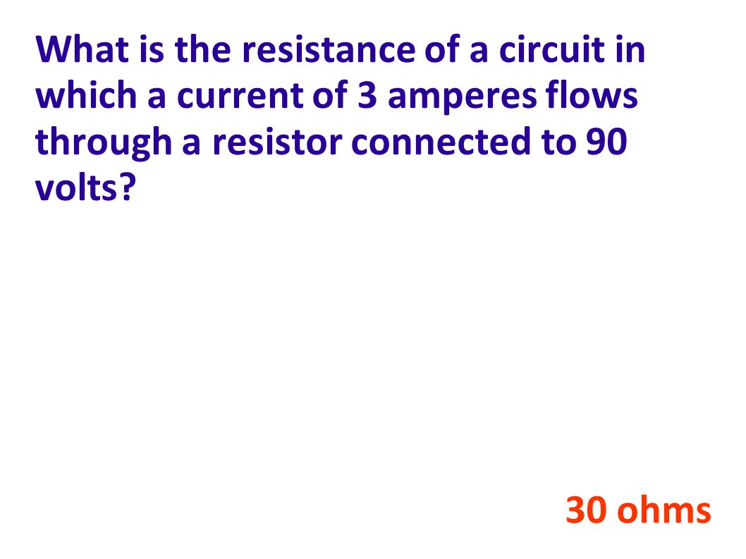 What is the resistance of a circuit in which a current of 3 amperes flows through a resistor connected to 90 volts.