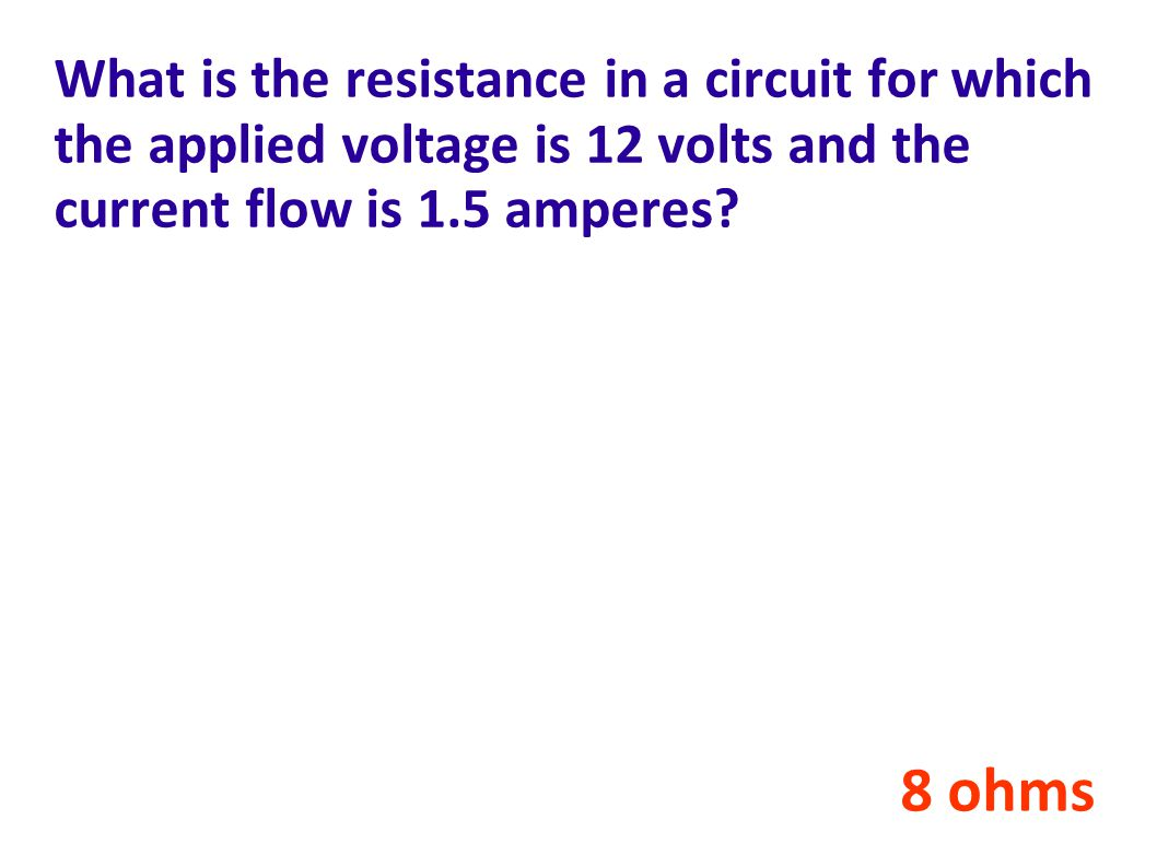 What is the resistance in a circuit for which the applied voltage is 12 volts and the current flow is 1.5 amperes.