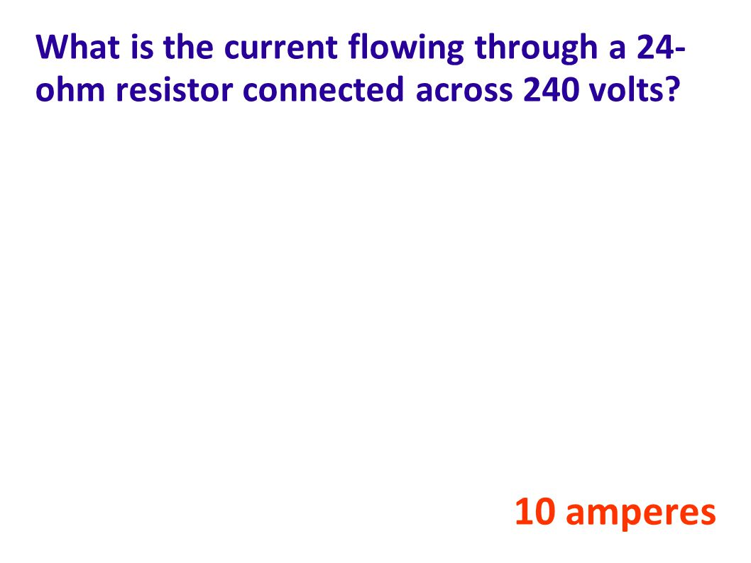 What is the current flowing through a 24- ohm resistor connected across 240 volts? 10 amperes