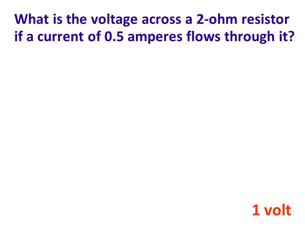 What is the voltage across a 2-ohm resistor if a current of 0.5 amperes flows through it? 1 volt
