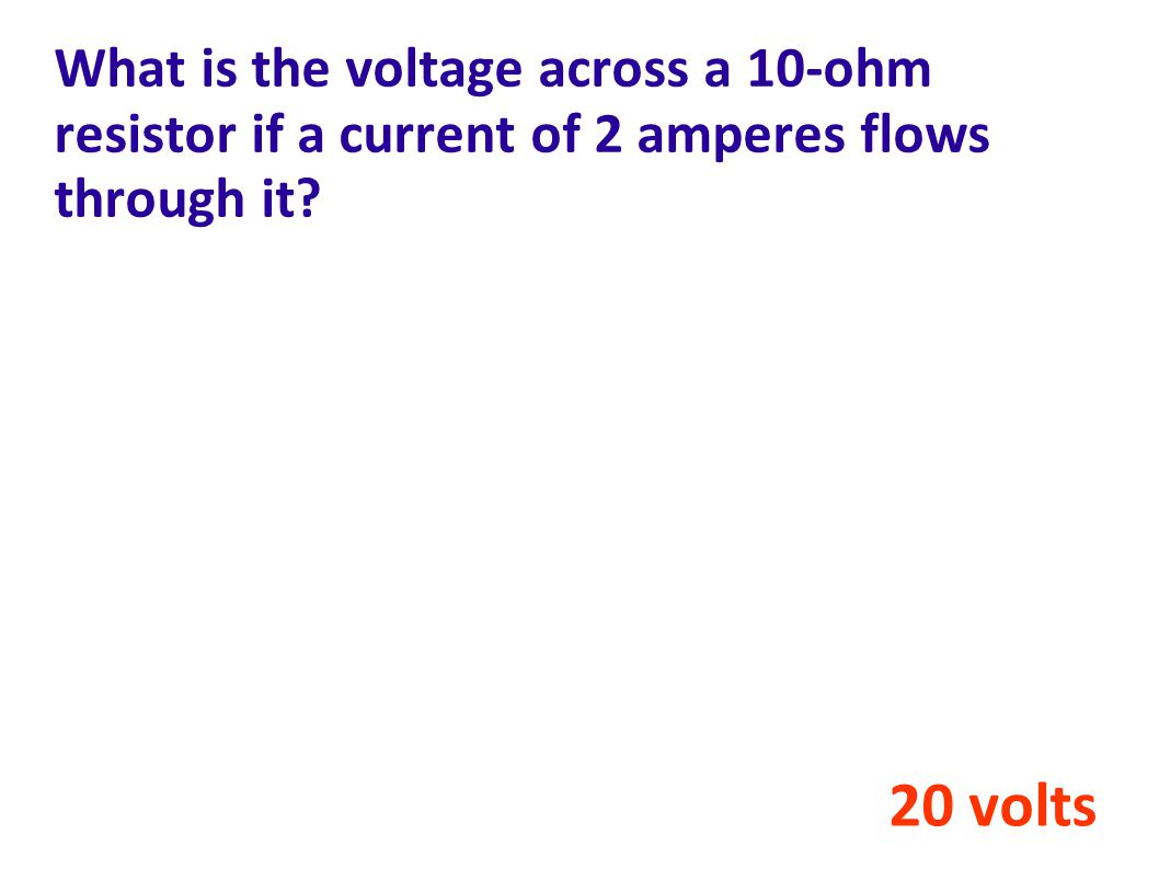 What is the voltage across a 10-ohm resistor if a current of 2 amperes flows through it? 20 volts