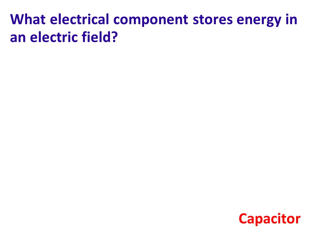 What electrical component stores energy in an electric field? Capacitor