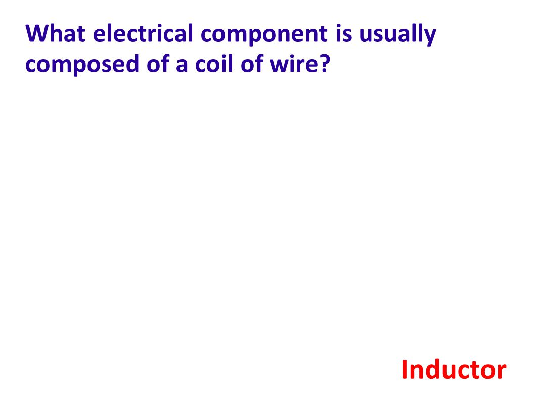 What electrical component is usually composed of a coil of wire? Inductor