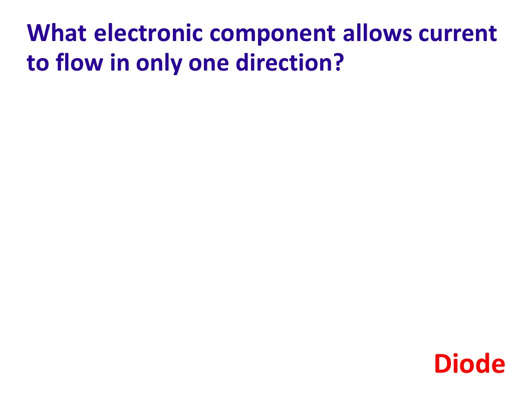 What electronic component allows current to flow in only one direction? Diode