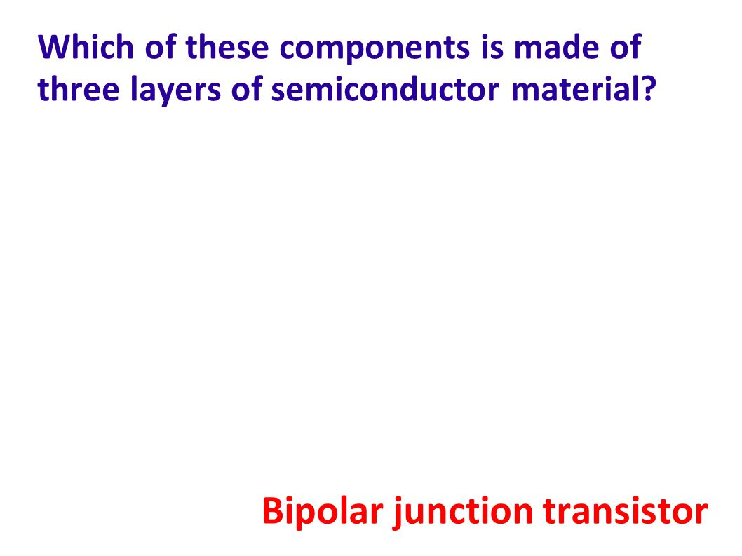 Which of these components is made of three layers of semiconductor material.