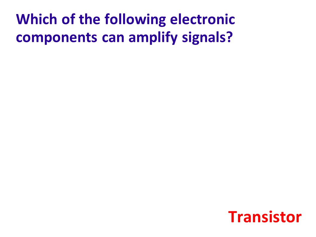 Which of the following electronic components can amplify signals? Transistor