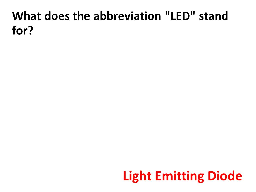 What does the abbreviation LED stand for? Light Emitting Diode