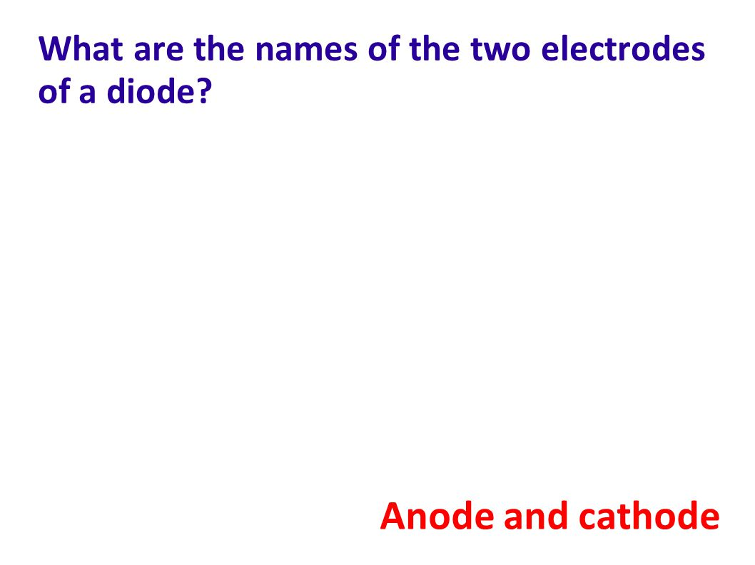 What are the names of the two electrodes of a diode? Anode and cathode