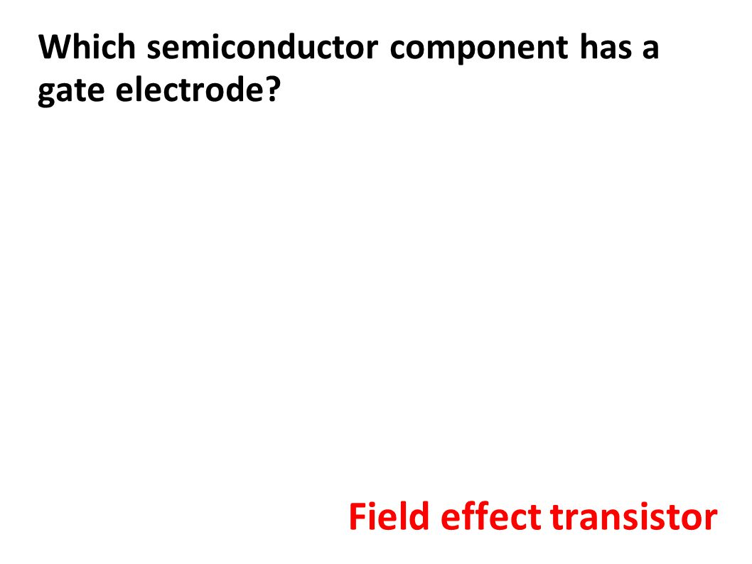 Which semiconductor component has a gate electrode? Field effect transistor