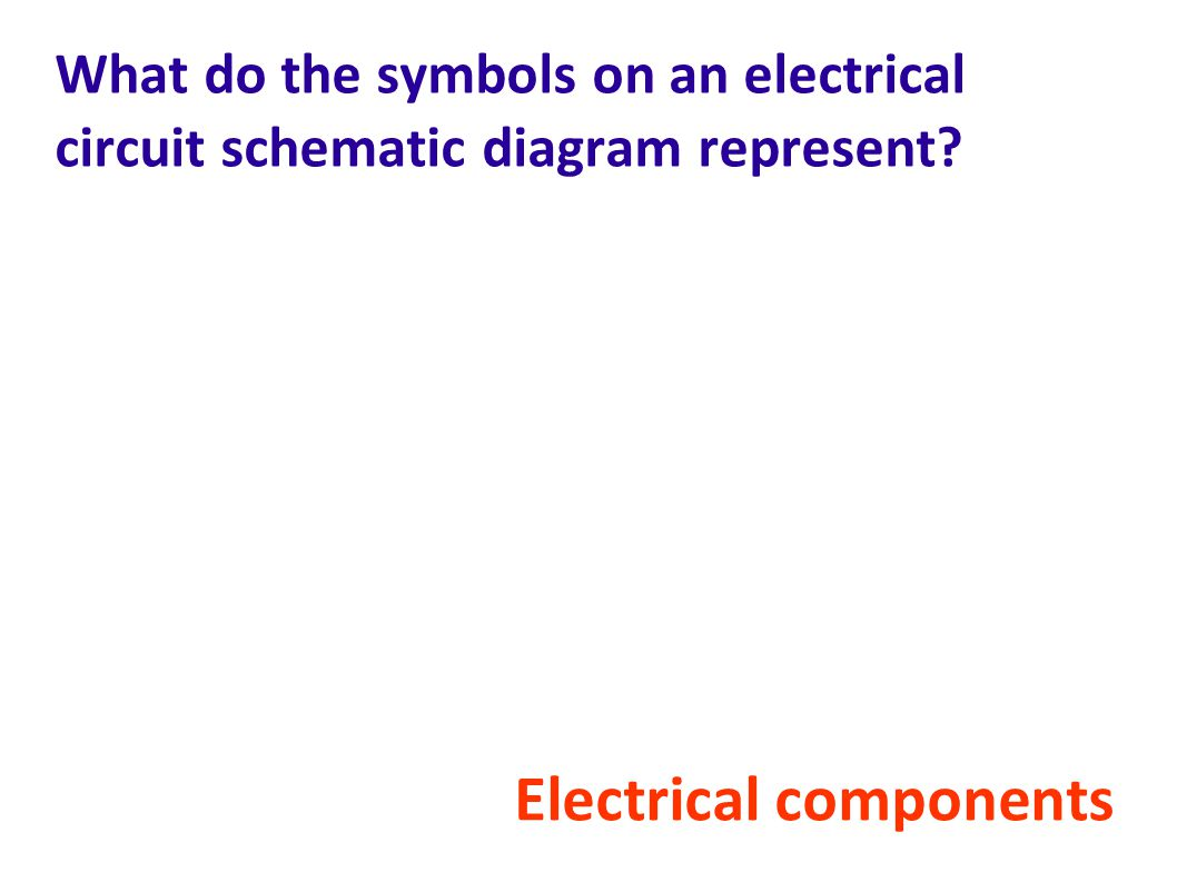 What do the symbols on an electrical circuit schematic diagram represent? Electrical components