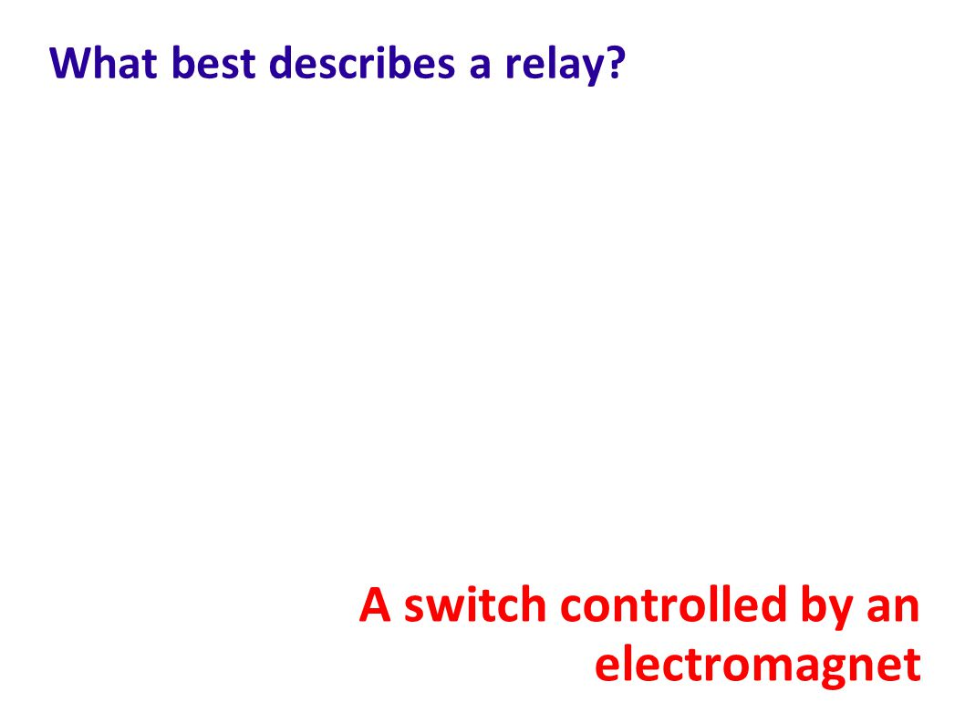 What best describes a relay? A switch controlled by an electromagnet