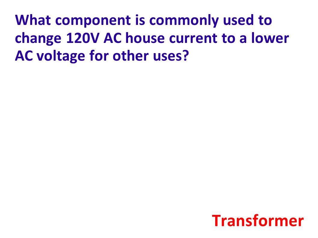 What component is commonly used to change 120V AC house current to a lower AC voltage for other uses.
