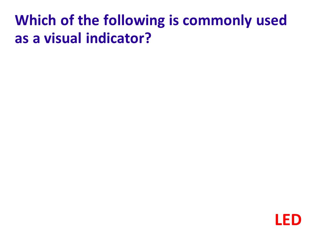 Which of the following is commonly used as a visual indicator? LED