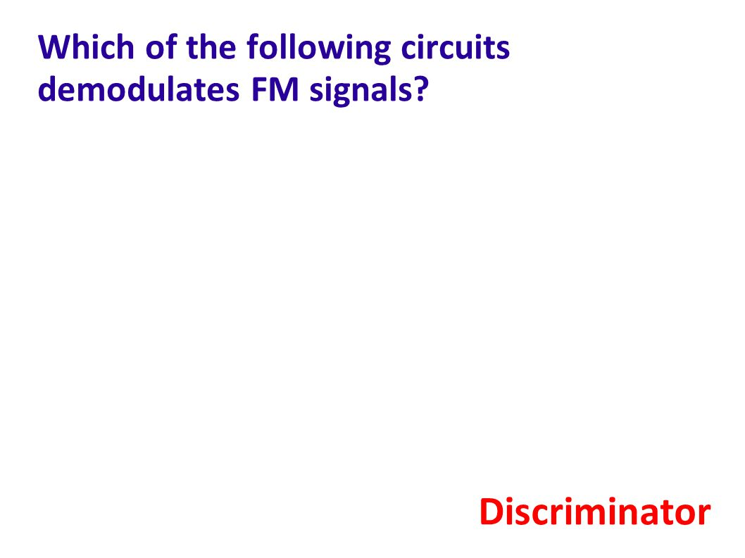 Which of the following circuits demodulates FM signals? Discriminator