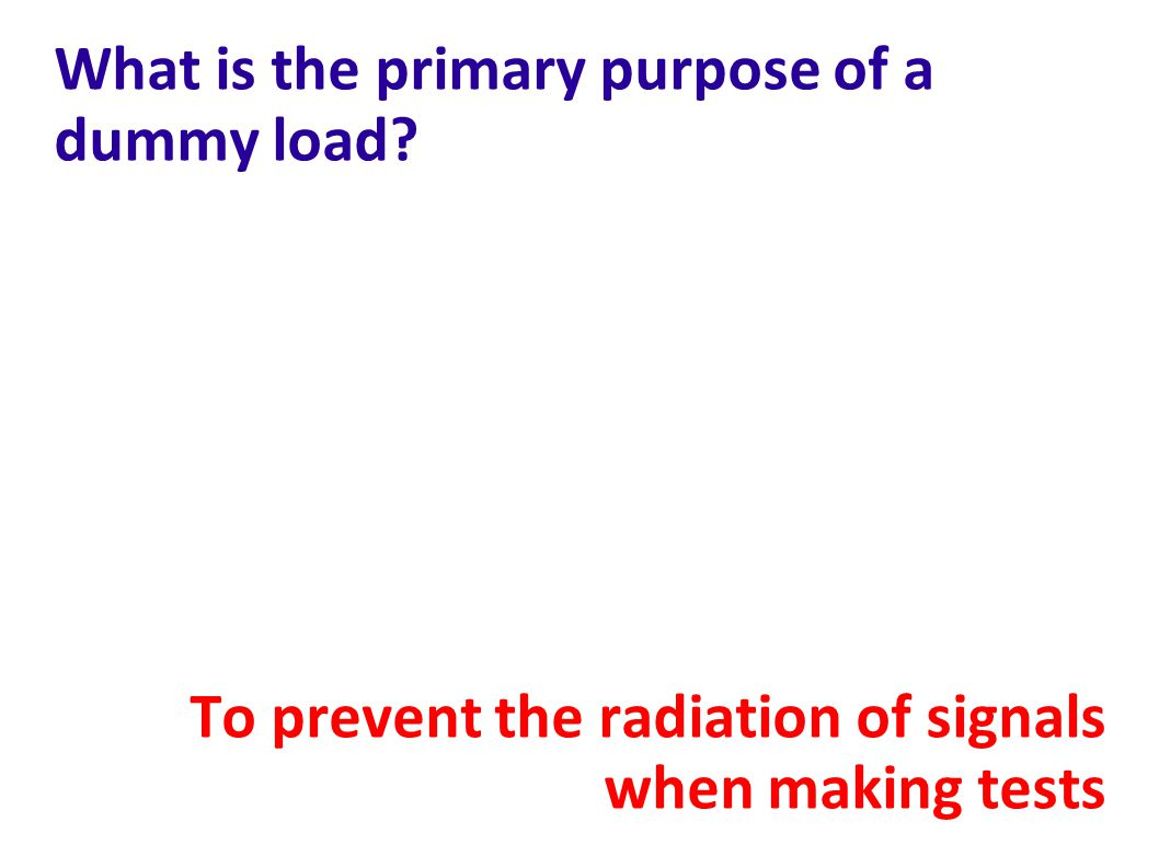 What is the primary purpose of a dummy load? To prevent the radiation of signals when making tests