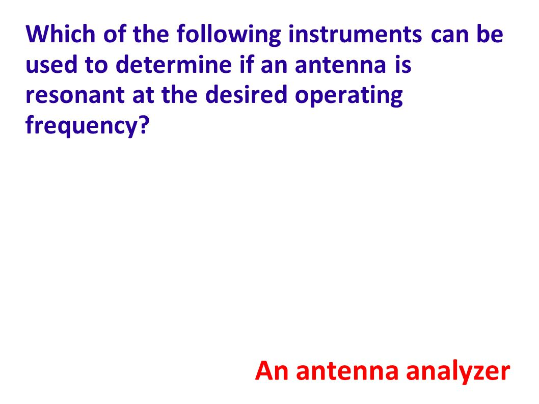Which of the following instruments can be used to determine if an antenna is resonant at the desired operating frequency.